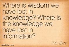 T.S. Eliot Poems | ... knowledge where is the knowledge we have lost in information t s eliot
