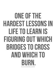 One of the hardest lessons in life to learn is figuring out which bridges to cross and which to burn. #quotes #inspiration
