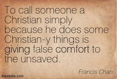 Francis Chan: To call someone a Christian simply because he does some Christian-y things is giving false comfort to the unsaved. giving, comfort. Meetville Quotes