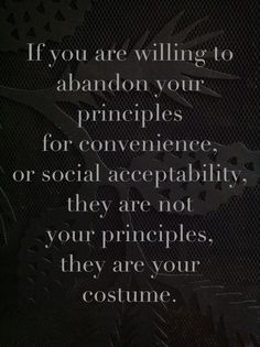 If you are willing to abandon your principles for convenience and social acceptability, they are not your principles, they are your costume.