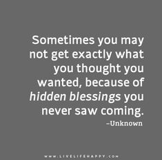 Sometimes you may not get exactly what you thought you wanted, because of hidden blessings you never saw coming.