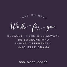 INSPIRATION - EILEEN WEST LIFE COACH | Just do what works for you, because there will always be someone who thinks differently. - Michelle Obama | Eileen West Life Coach, Life Coach, inspiration, inspirational quotes, motivation, motivational quotes, quotes, daily quotes, self improvement, personal growth, creativity, Michelle Obama, Michelle Obama quotes, Do what works for you