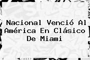 http://tecnoautos.com/wp-content/uploads/imagenes/tendencias/thumbs/nacional-vencio-al-america-en-clasico-de-miami.jpg Nacional. Nacional venció al América en clásico de Miami, Enlaces, Imágenes, Videos y Tweets - http://tecnoautos.com/actualidad/nacional-nacional-vencio-al-america-en-clasico-de-miami/