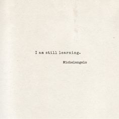 "At age eighty-seven, Renaissance man Michelangelo wrote ""Ancora imparo."" That's Italian for something along the lines of ""I am still learning"" or ""Yet, I learn."""