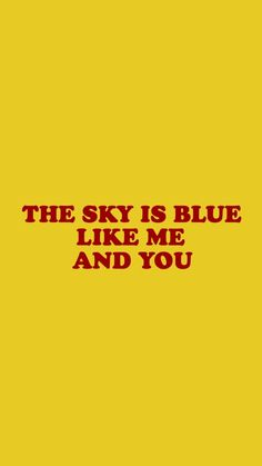The sky is blue like me and you.