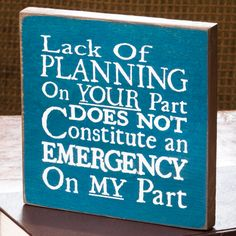 Lack Of Planning Plaque.  Let everyone know that you won't be bothered by their failure to be prepared! Painted wooden sign perfect for hanging in the office.
