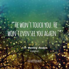 """""He won't touch you. He won't even see you again."""" - from Wanting  Jocelyn (on Wattpad) https://www.wattpad.com/26652100?utm_source=ios&utm_medium=pinterest&utm_content=share_quote&%26wp_page=quote&wp_uname=honeyasher&wp_originator=zL0%2Fi5u1s4wWQxwAlDyBX5MFncc2DiGLRu7CbasySXxbz%2Bt%2FD9kdPF%2BDNd2UVxYgfRpDWZ0wIKqV4ywlY8x4cx5cv0L81aeE4qafuXwP%2F2PHPYWyvzQGbjO7Ody3AMjH #quote #wattpad"