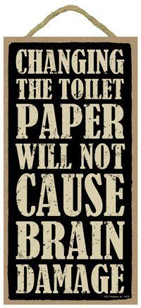 "Changing the toilet paper will not cause Brain Damage 5"" ... https://www.amazon.com/dp/B00KZJBX84/ref=cm_sw_r_pi_dp_x_HJFYxbCXYFGKD"