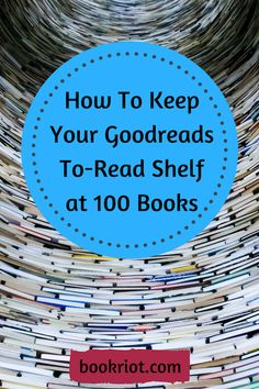 How (And Why) I Keep My Goodreads To-Read Shelf at 100 Books | Book Riot