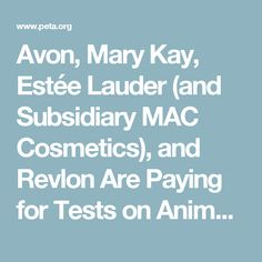 Avon, Mary Kay, Estée Lauder (and Subsidiary MAC Cosmetics), and Revlon Are Paying for Tests on Animals   PETA