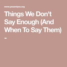 Things We Don't Say Enough (And When To Say Them) -
