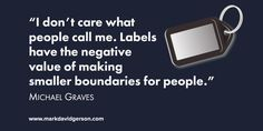 """I don't care what people call me. Labels have the negative value of making smaller boundaries for people."" – Michael Graves"