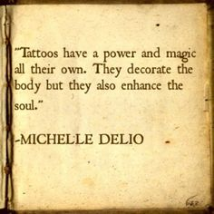 """""""Los tatuajes tienen poder y magia propia. No sólo decoran el cuerpo,  también aumentan el alma."""" Michelle Delio"""