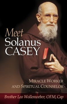 By merely human standards, the life of Solanus Casey was no great success story. A mediocre student who couldn't keep up in diocesan seminary, he barely made it through the seminary of the Capuchin fr