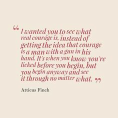 """""""I wanted you to see what real courage is.... It's when you know you're licked before you begin, but you begin anyway and see it through no matter what."""" -- Atticus Finch 