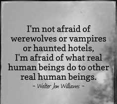 I'm not afraid of werewolves or vampires or haunted hotels, I'm afraid of what real human beings do to other real human beings.-- exactly, I don't waste my time on petty fears, when the real monsters are people. Great Quotes, Quotes To Live By, Me Quotes, Inspirational Quotes, Dark Quotes, Uplifting Quotes, Funny Quotes, Vampires, Quotable Quotes