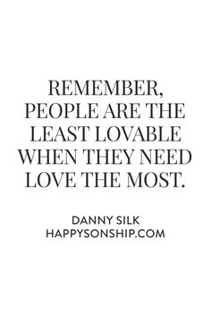 REMEMBER, People are the least lovable when they need love the most.