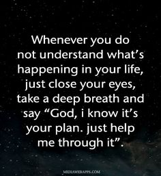 "Whenever you do not understand what's happening in your life, just close your eyes, take a deep breath and say ""God, i know it's your plan. just help me through it""."