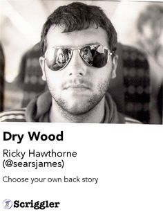 Dry Wood by Ricky Hawthorne (@searsjames) https://scriggler.com/detailPost/story/113422 Choose your own back story
