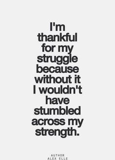 I'm thankful for my #struggle because without it I wouldn't have stumbled across my #strength. #success #quotes