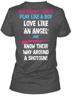 Southern Girls:  Play like a boy  Love like an Angel  Know their way around a shotgun