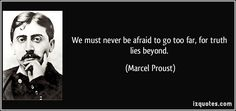 We must never be afraid to go too far, for truth lies beyond. - Marcel Proust