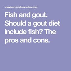 Fish and gout. Should a gout diet include fish? The pros and cons.