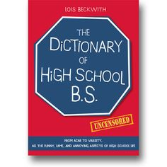 The Dictionary of High School B.S. From Acne to Varsity, All the Funny, Lame, and Annoying Aspects of High School Life