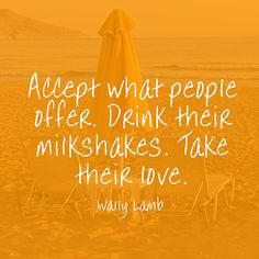 Accept what people offer. Drink their milkshakes. Take their love. — Wally Lamb