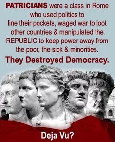Patricians were a class in Rome who used politics to line their pockets, waged war to loot other countries & manipulated the Republic to keep power away from the poor, the sick & minorities. They Destroyed Democracy. Deja Vu?