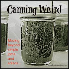 Canning Weird -- Launch into a whole new arena of canning -- canning weird stuff, beyond jelly and tomatoes!