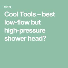Cool Tools – best low-flow but high-pressure shower head?