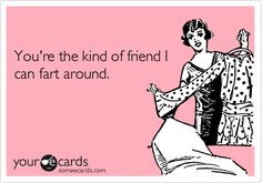 Funny Friendship Ecard: You're the kind of friend I can fart around.