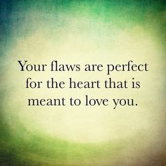 Your flaws are perfect for the heart that is meant to love you. This sounds like something my husband would tell me! I think my husband does not have flaws! I love you Pat Gay! Cute Quotes, Great Quotes, Quotes To Live By, Funny Quotes, Inspirational Quotes, Daily Quotes, Top Quotes, The Words, E Mc2