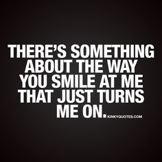 """There's something about the way you smile at me that just turns me on."" We have the worlds BEST turn on quotes for him and for her! On Kinkyquotes.com!"