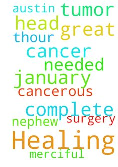 Healing of cancer. -  Please pray for the complete healing of my nephew Austin. He has a cancerous tumor on his head. His surgery is on January 9, then if needed on the 11th.Our GOD is great and merciful. In the name of JESUS Amen....  Posted at: https://prayerrequest.com/t/rnF #pray #prayer #request #prayerrequest