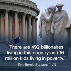 There are 492 billionaires living in this country and 16 million kids living in poverty.  - Bernie Sanders