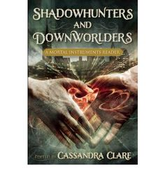 Shadowhunters and Downworlders: A Mortal Instruments Reader: by Cassandra Clare