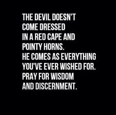 Be watchful. Things aren't always what they seem. Wisdom and Discernment