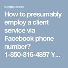 How to presumably employ a client service via Facebook phone number? 1-850-316-4897 Yes, calling at Facebook phone number 1-850-316-4897 does not leave a single stone unturned to help the Facebook patrons in a consistent, concrete, and comprehensive way. Once you feel the real need of it then you are suggested to put your telephone to the best use for a free telephone service by just consulting from our reputed experts. For more visit us our website for anytime visit…