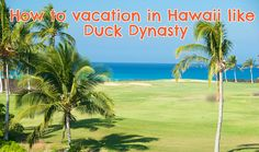 How to vacation in Hawaii like the Duck Dynasty | Go Visit Hawaii