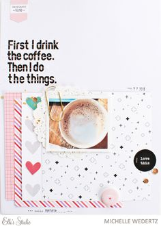 Elles Studio-Michelle Wedertz - First I drink the coffee. Then I do the things - great layout!