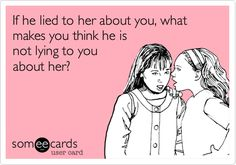 If he lied to her about you, what makes you think he is not lying to you about her? It's something they can't stop...truthful people never have to remember what they said.  :)  It's funny to have seen this in action as people act out their parts, then people wonder why INTJ's have such few friends.  Having strong intuition is a wonderful thing :)