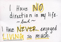 I have no directions in my life, but have never enjoyed living so much.