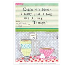 """Coffee with friends is just a long way to say ""Therapy"""