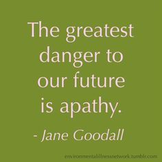 """The greatest danger to our future is apathy."" - Jane Goodall"