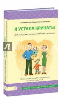 Васильева, Любимова - Я устала кричать! Как говорить с детьми, чтобы они слушались обложка книги