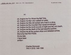 """The Last (Faxed) Poem of Charles Bukowski. On February 18, 1994, Charles Bukowski had a fax machine installed in his home and immediately sent his first Fax poem to his publisher. Alas this was also Bukowski's last poem. Just 18 days after Bukowski embraced technology, the poet (once famously called the """"laureate of American lowlife"""" by Pico Iyer) died of leukemia in California. He was 73 years old."""