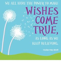 We all have the power to make wishes come true, as long as we keep believing. Louisa May Alcott #quote. Repinned from Katie Kabala.