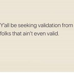 Y& be seeking validation from folks that ain& even valid. Y& be seeking validation from folks that ain& even valid. Y& be seeking validation from folks that ain& even valid. Life Quotes Love, Sassy Quotes, Real Talk Quotes, Mood Quotes, True Quotes, Positive Quotes, Quotes To Live By, Motivational Quotes, Funny Quotes